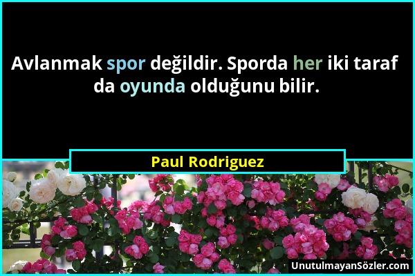 Paul Rodriguez - Avlanmak spor değildir. Sporda her iki taraf da oyunda olduğunu bilir....
