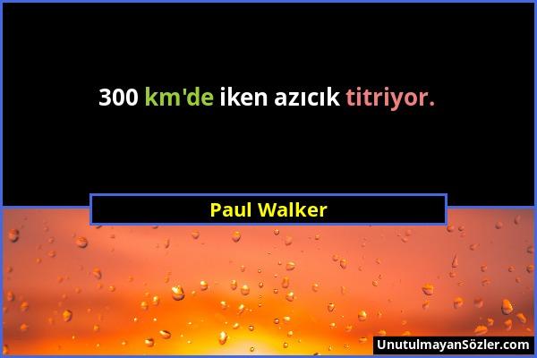 Paul Walker - 300 km'de iken azıcık titriyor....