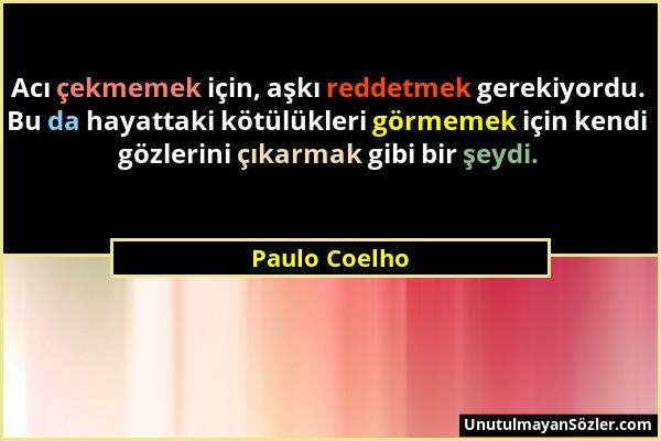 Paulo Coelho - Acı çekmemek için, aşkı reddetmek gerekiyordu. Bu da hayattaki kötülükleri görmemek için kendi gözlerini çıkarmak gibi bir şeydi....