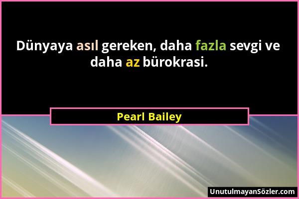 Pearl Bailey - Dünyaya asıl gereken, daha fazla sevgi ve daha az bürokrasi....