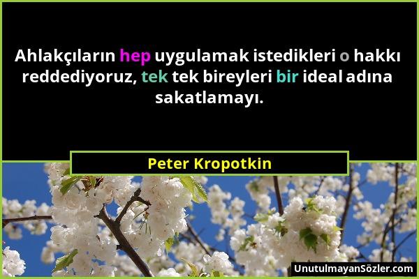 Peter Kropotkin - Ahlakçıların hep uygulamak istedikleri o hakkı reddediyoruz, tek tek bireyleri bir ideal adına sakatlamayı....