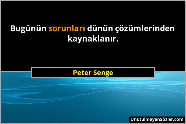 Peter Senge - Bugünün sorunları dünün çözümlerinden kaynaklanır....