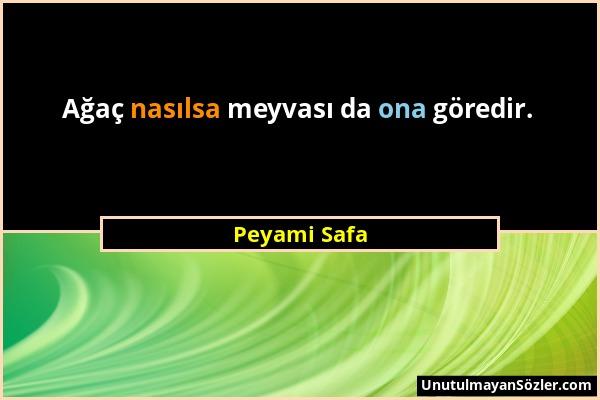 Peyami Safa - Ağaç nasılsa meyvası da ona göredir....