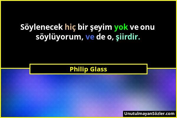 Philip Glass - Söylenecek hiç bir şeyim yok ve onu söylüyorum, ve de o, şiirdir....