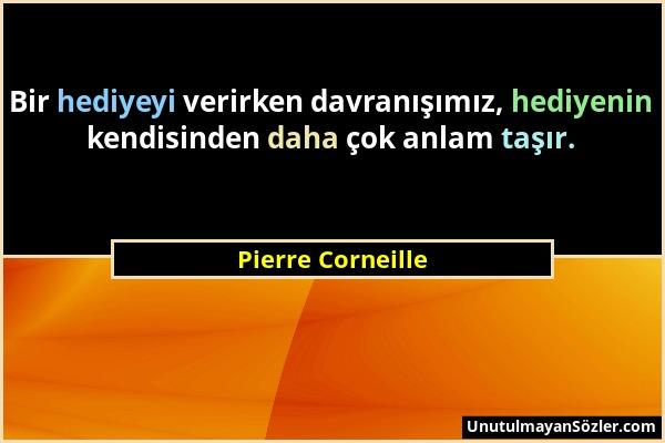 Pierre Corneille - Bir hediyeyi verirken davranışımız, hediyenin kendisinden daha çok anlam taşır....