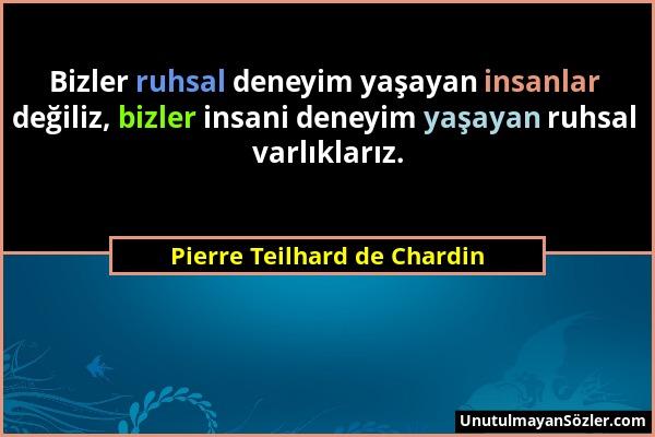 Pierre Teilhard de Chardin - Bizler ruhsal deneyim yaşayan insanlar değiliz, bizler insani deneyim yaşayan ruhsal varlıklarız....
