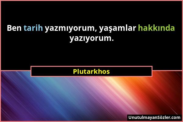 Plutarkhos - Ben tarih yazmıyorum, yaşamlar hakkında yazıyorum....