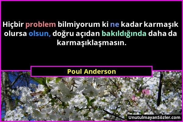Poul Anderson - Hiçbir problem bilmiyorum ki ne kadar karmaşık olursa olsun, doğru açıdan bakıldığında daha da karmaşıklaşmasın....