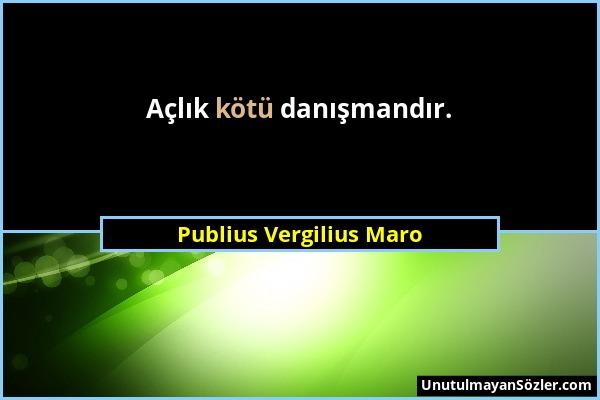 Publius Vergilius Maro - Açlık kötü danışmandır....