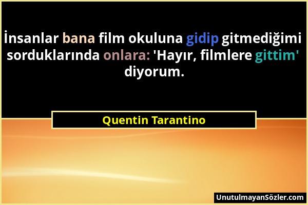 Quentin Tarantino - İnsanlar bana film okuluna gidip gitmediğimi sorduklarında onlara: 'Hayır, filmlere gittim' diyorum....