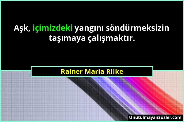 Rainer Maria Rilke - Aşk, içimizdeki yangını söndürmeksizin taşımaya çalışmaktır....