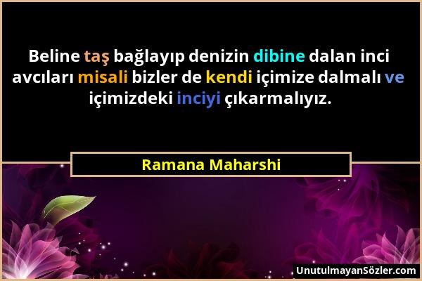 Ramana Maharshi - Beline taş bağlayıp denizin dibine dalan inci avcıları misali bizler de kendi içimize dalmalı ve içimizdeki inciyi çıkarmalıyız....