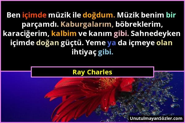 Ray Charles - Ben içimde müzik ile doğdum. Müzik benim bir parçamdı. Kaburgalarım, böbreklerim, karaciğerim, kalbim ve kanım gibi. Sahnedeyken içimde...