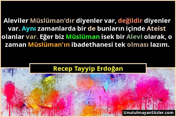 Recep Tayyip Erdoğan - Aleviler Müslüman'dır diyenler var, değildir diyenler var. Aynı zamanlarda bir de bunların içinde Ateist olanlar var. Eğer biz...
