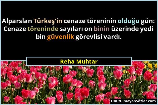 Reha Muhtar - Alparslan Türkeş'in cenaze töreninin olduğu gün: Cenaze töreninde sayıları on binin üzerinde yedi bin güvenlik görevlisi vardı....