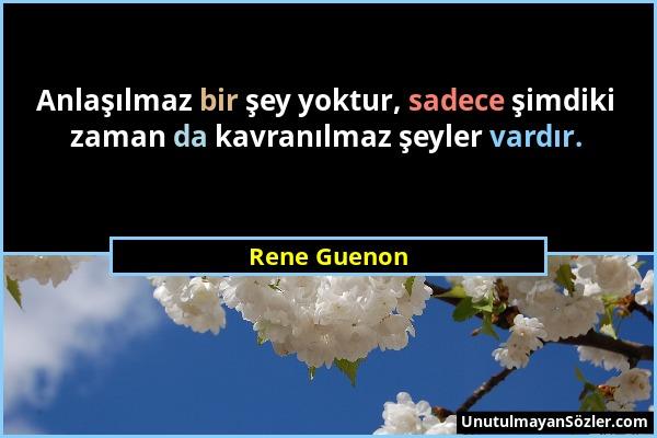 Rene Guenon - Anlaşılmaz bir şey yoktur, sadece şimdiki zaman da kavranılmaz şeyler vardır....