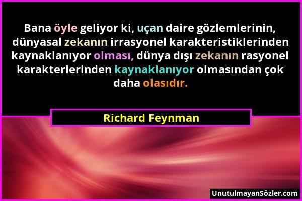 Richard Feynman - Bana öyle geliyor ki, uçan daire gözlemlerinin, dünyasal zekanın irrasyonel karakteristiklerinden kaynaklanıyor olması, dünya dışı z...