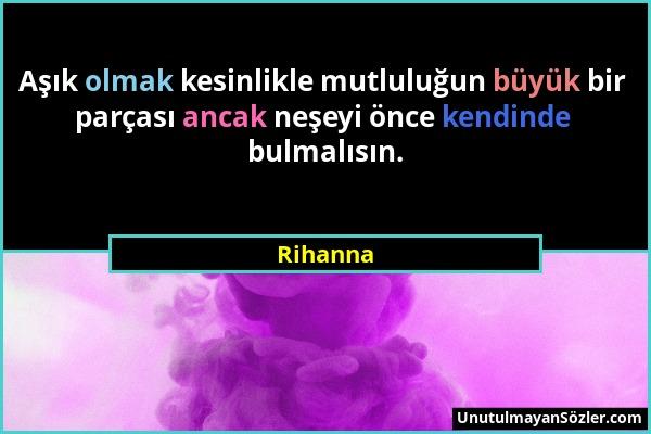 Rihanna - Aşık olmak kesinlikle mutluluğun büyük bir parçası ancak neşeyi önce kendinde bulmalısın....