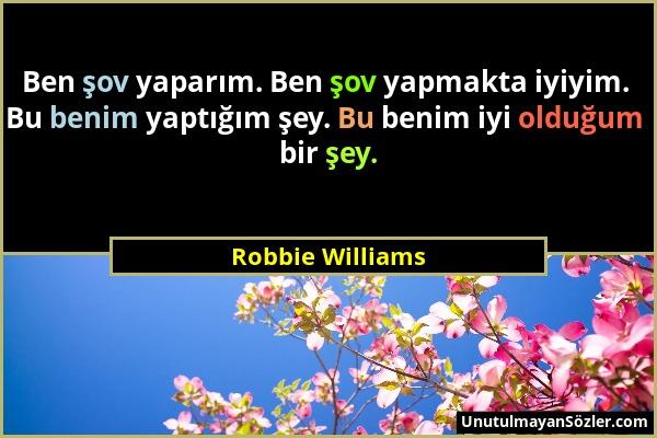 Robbie Williams - Ben şov yaparım. Ben şov yapmakta iyiyim. Bu benim yaptığım şey. Bu benim iyi olduğum bir şey....