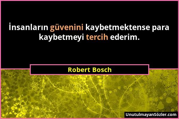 Robert Bosch - İnsanların güvenini kaybetmektense para kaybetmeyi tercih ederim....
