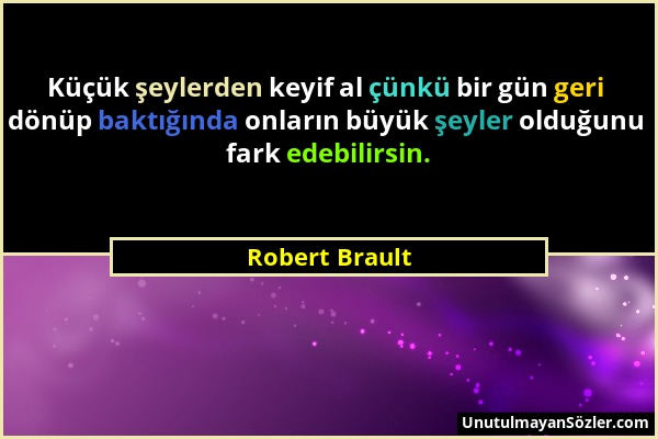 Robert Brault - Küçük şeylerden keyif al çünkü bir gün geri dönüp baktığında onların büyük şeyler olduğunu fark edebilirsin....