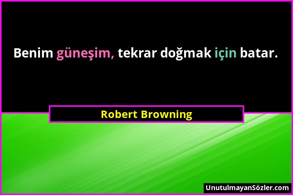 Robert Browning - Benim güneşim, tekrar doğmak için batar....