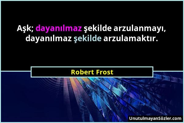 Robert Frost - Aşk; dayanılmaz şekilde arzulanmayı, dayanılmaz şekilde arzulamaktır....