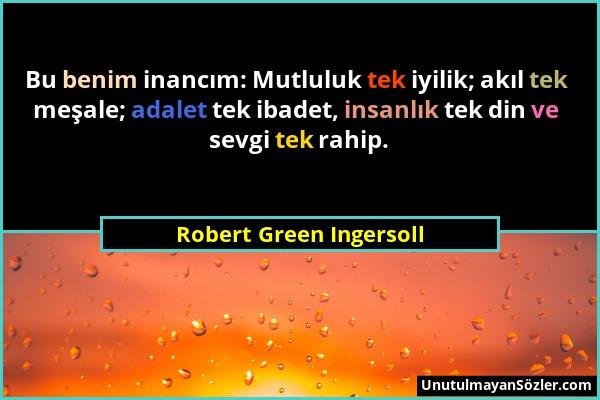 Robert Green Ingersoll - Bu benim inancım: Mutluluk tek iyilik; akıl tek meşale; adalet tek ibadet, insanlık tek din ve sevgi tek rahip....