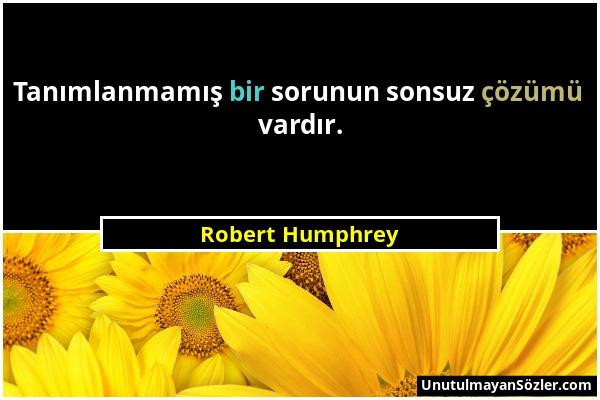 Robert Humphrey - Tanımlanmamış bir sorunun sonsuz çözümü vardır....