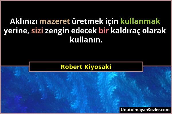 Robert Kiyosaki - Aklınızı mazeret üretmek için kullanmak yerine, sizi zengin edecek bir kaldıraç olarak kullanın....