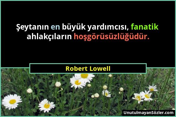 Robert Lowell - Şeytanın en büyük yardımcısı, fanatik ahlakçıların hoşgörüsüzlüğüdür....