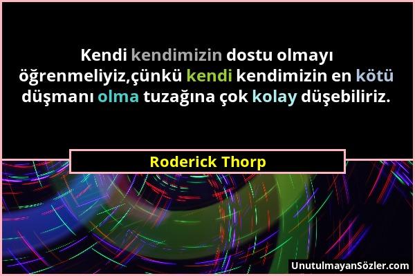 Roderick Thorp - Kendi kendimizin dostu olmayı öğrenmeliyiz,çünkü kendi kendimizin en kötü düşmanı olma tuzağına çok kolay düşebiliriz....