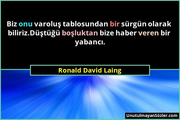 Ronald David Laing - Biz onu varoluş tablosundan bir sürgün olarak biliriz.Düştüğü boşluktan bize haber veren bir yabancı....
