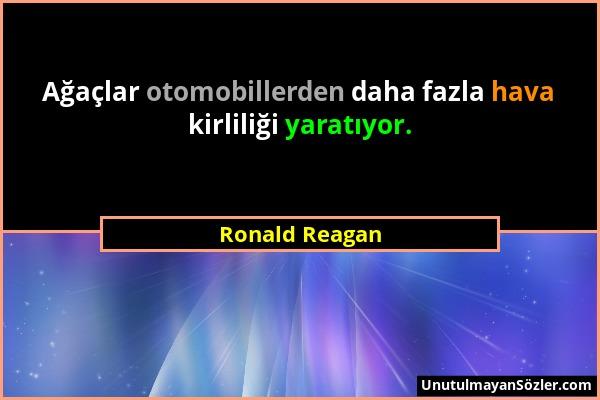 Ronald Reagan - Ağaçlar otomobillerden daha fazla hava kirliliği yaratıyor....
