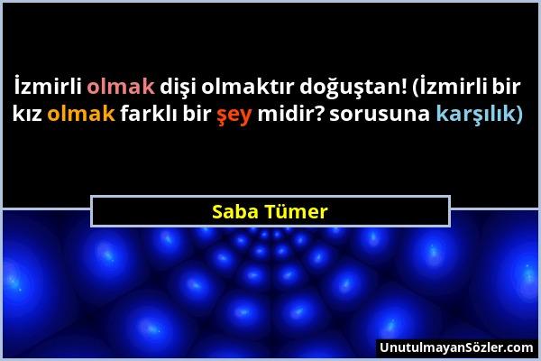 Saba Tümer - İzmirli olmak dişi olmaktır doğuştan! (İzmirli bir kız olmak farklı bir şey midir? sorusuna karşılık)...