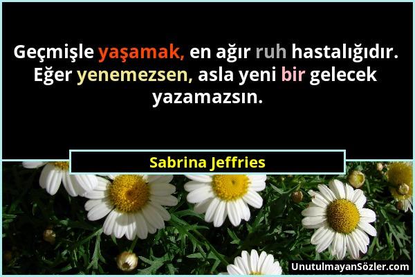 Sabrina Jeffries - Geçmişle yaşamak, en ağır ruh hastalığıdır. Eğer yenemezsen, asla yeni bir gelecek yazamazsın....