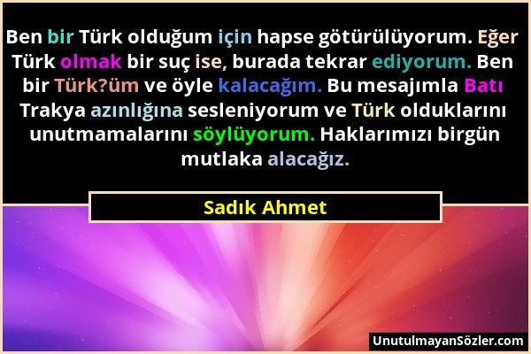 Sadık Ahmet - Ben bir Türk olduğum için hapse götürülüyorum. Eğer Türk olmak bir suç ise, burada tekrar ediyorum. Ben bir Türk?üm ve öyle kalacağım. B...