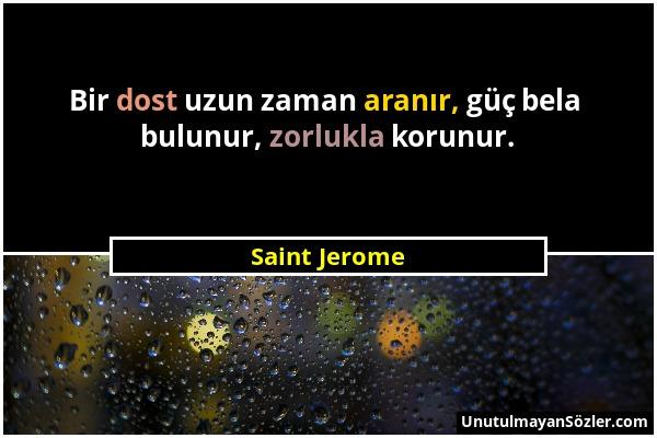 Saint Jerome - Bir dost uzun zaman aranır, güç bela bulunur, zorlukla korunur....