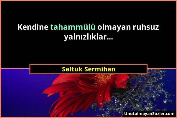 Saltuk Sermihan - Kendine tahammülü olmayan ruhsuz yalnızlıklar......