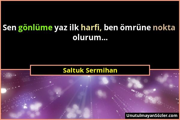 Saltuk Sermihan - Sen gönlüme yaz ilk harfi, ben ömrüne nokta olurum......