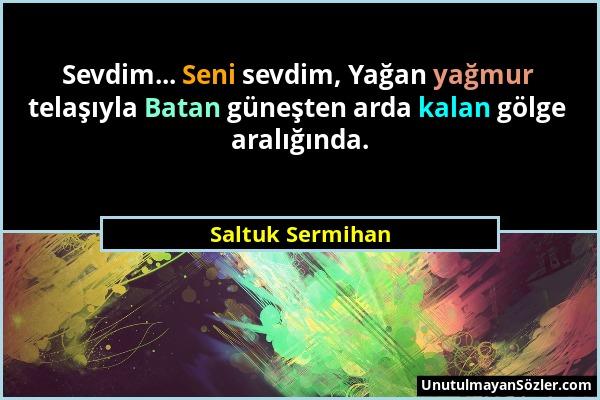 Saltuk Sermihan - Sevdim... Seni sevdim, Yağan yağmur telaşıyla Batan güneşten arda kalan gölge aralığında....