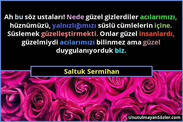 Saltuk Sermihan - Ah bu söz ustaları! Nede güzel gizlerdiler acılarımızı, hüznümüzü, yalnızlığımızı süslü cümlelerin içine. Süslemek güzelleştirmekti....