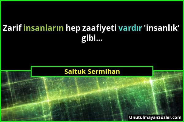 Saltuk Sermihan - Zarif insanların hep zaafiyeti vardır 'insanlık' gibi......