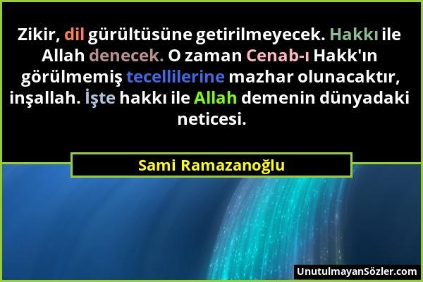 Sami Ramazanoğlu - Zikir, dil gürültüsüne getirilmeyecek. Hakkı ile Allah denecek. O zaman Cenab-ı Hakk'ın görülmemiş tecellilerine mazhar olunacaktır...