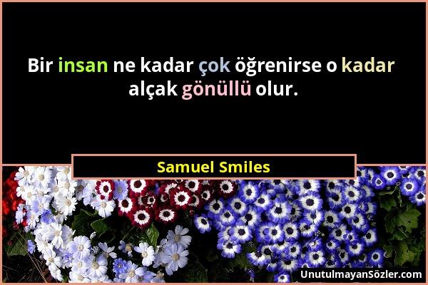 Samuel Smiles - Bir insan ne kadar çok öğrenirse o kadar alçak gönüllü olur....