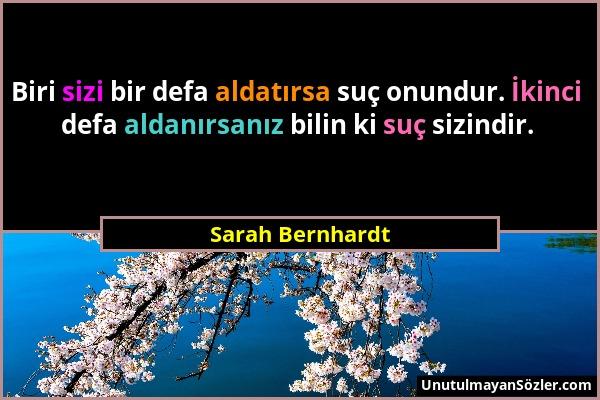 Sarah Bernhardt - Biri sizi bir defa aldatırsa suç onundur. İkinci defa aldanırsanız bilin ki suç sizindir....