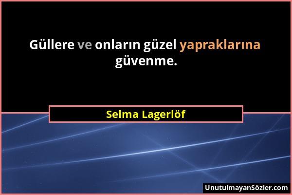 Selma Lagerlöf - Güllere ve onların güzel yapraklarına güvenme....