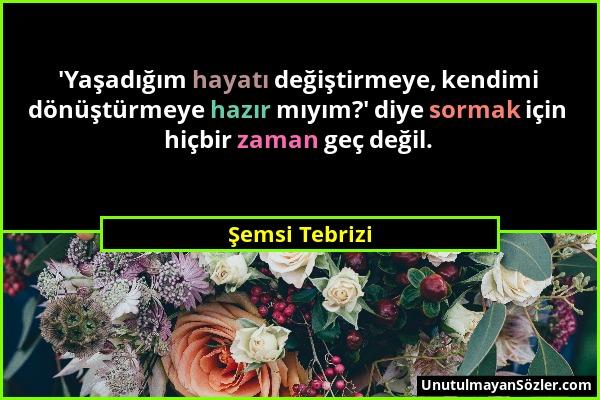 Şemsi Tebrizi - 'Yaşadığım hayatı değiştirmeye, kendimi dönüştürmeye hazır mıyım?' diye sormak için hiçbir zaman geç değil....