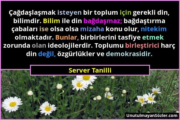 Server Tanilli - Çağdaşlaşmak isteyen bir toplum için gerekli din, bilimdir. Bilim ile din bağdaşmaz; bağdaştırma çabaları ise olsa olsa mizaha konu o...