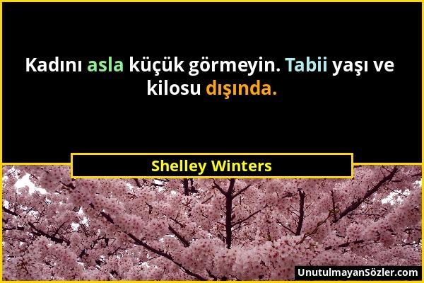 Shelley Winters - Kadını asla küçük görmeyin. Tabii yaşı ve kilosu dışında....